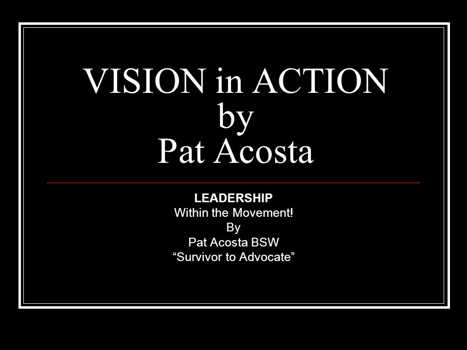 VISION in ACTION by Pat Acosta LEADERSHIP Within the Movement! By Pat Acosta BSW Survivor to Advocate