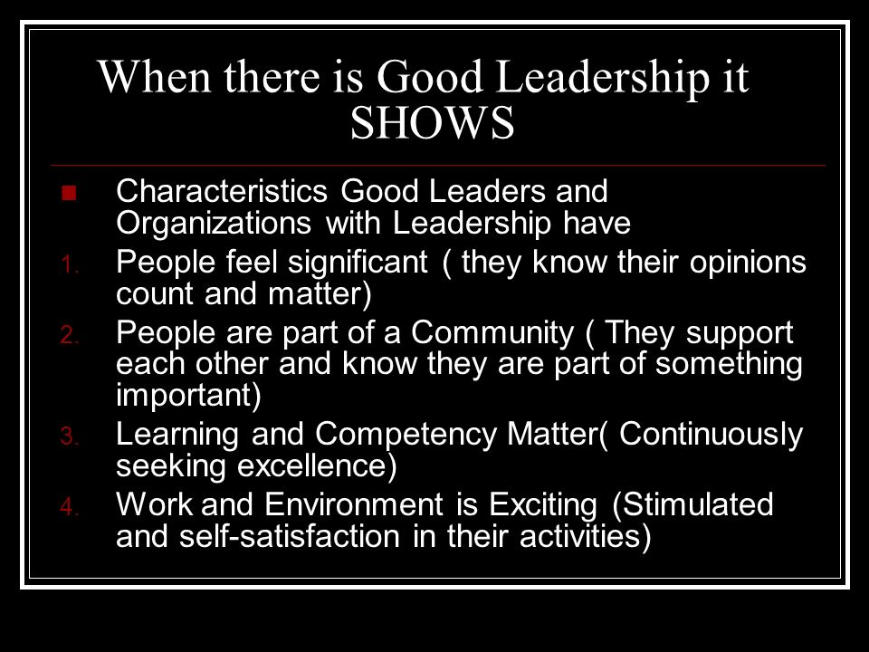 When there is Good Leadership it SHOWS Characteristics Good Leaders and Organizations with Leadership have 1. People feel significant ( they know thei