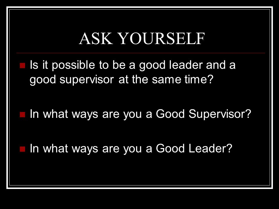 ASK YOURSELF Is it possible to be a good leader and a good supervisor at the same time? In what ways are you a Good Supervisor? In what ways are you a