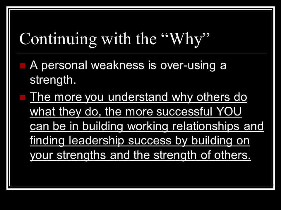 Continuing with the Why A personal weakness is over-using a strength. The more you understand why others do what they do, the more successful YOU can