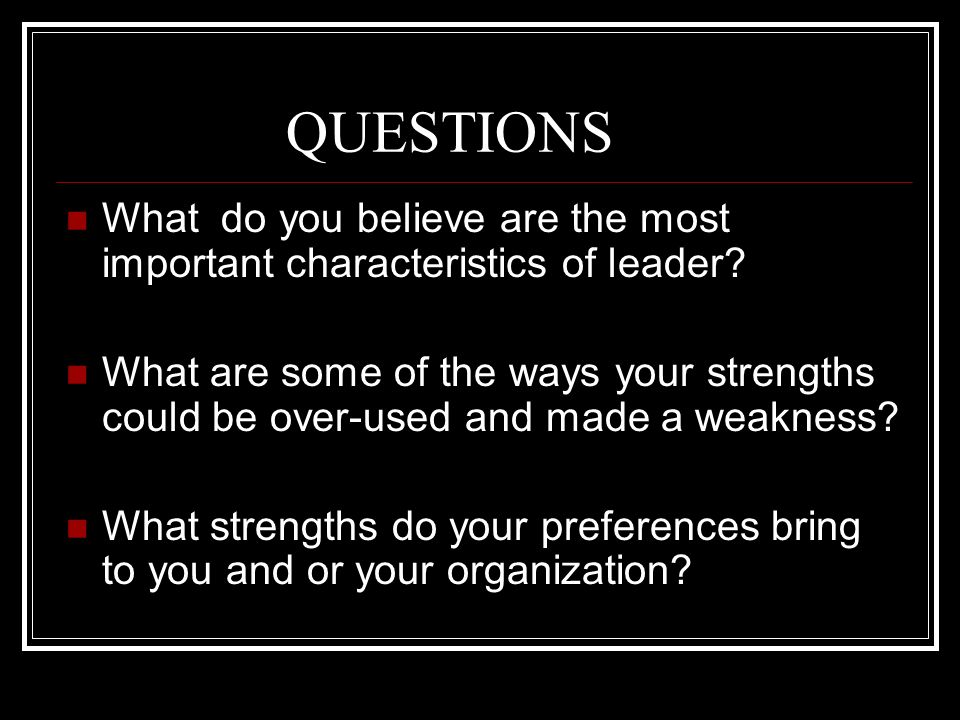 QUESTIONS What do you believe are the most important characteristics of leader? What are some of the ways your strengths could be over-used and made a