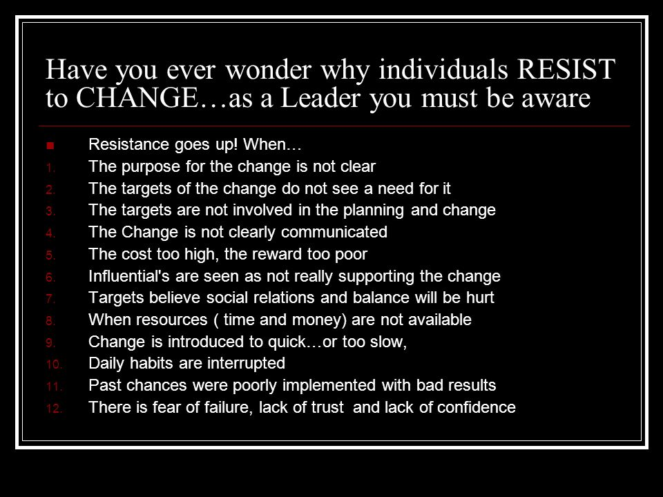 Have you ever wonder why individuals RESIST to CHANGE…as a Leader you must be aware Resistance goes up! When… 1. The purpose for the change is not cle