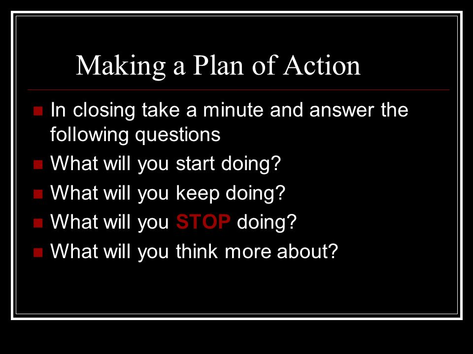Making a Plan of Action In closing take a minute and answer the following questions What will you start doing? What will you keep doing? What will you