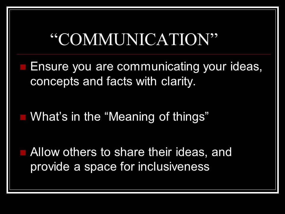 COMMUNICATION Ensure you are communicating your ideas, concepts and facts with clarity. Whats in the Meaning of things Allow others to share their ide