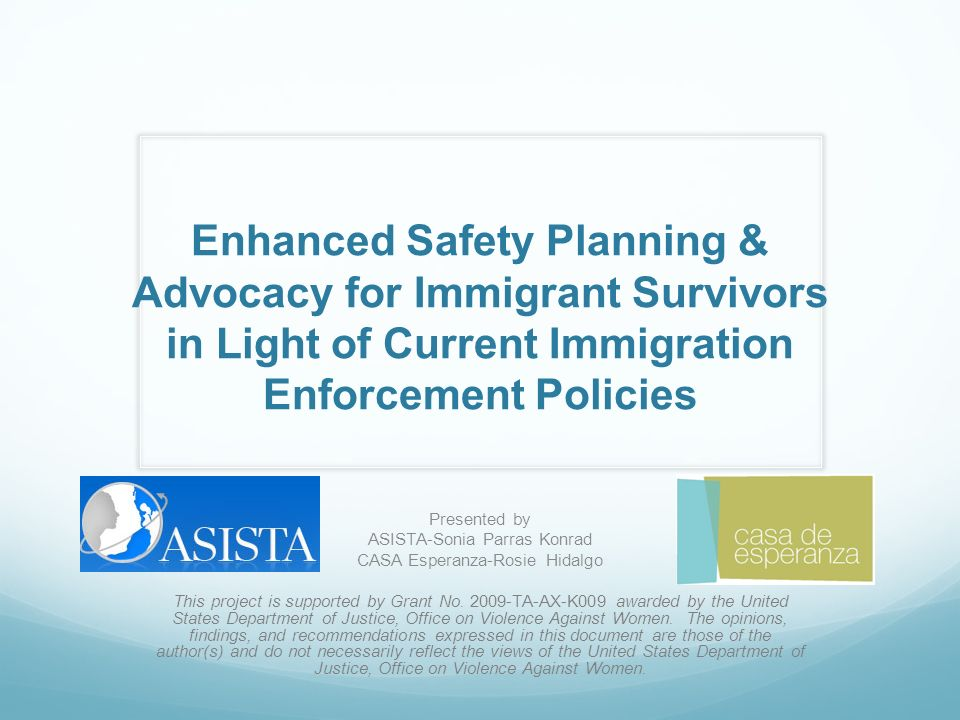 Enhanced Safety Planning & Advocacy for Immigrant Survivors in Light of Current Immigration Enforcement Policies Presented by ASISTA-Sonia Parras Konrad CASA Esperanza-Rosie Hidalgo This project is supported by Grant No.