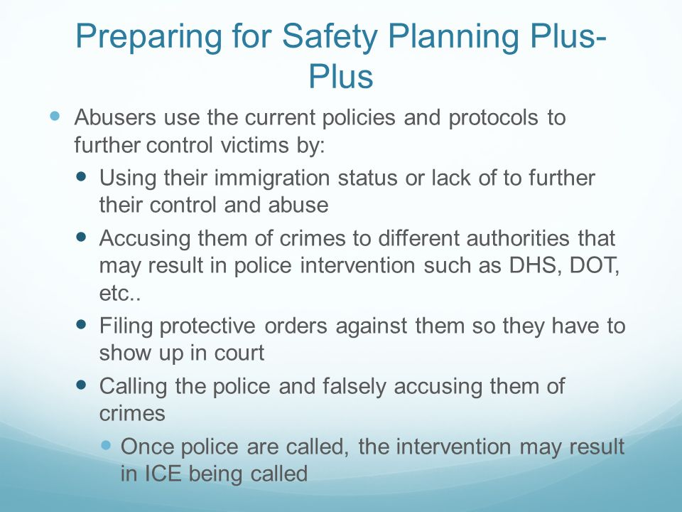 Preparing for Safety Planning Plus- Plus Abusers use the current policies and protocols to further control victims by: Using their immigration status or lack of to further their control and abuse Accusing them of crimes to different authorities that may result in police intervention such as DHS, DOT, etc..