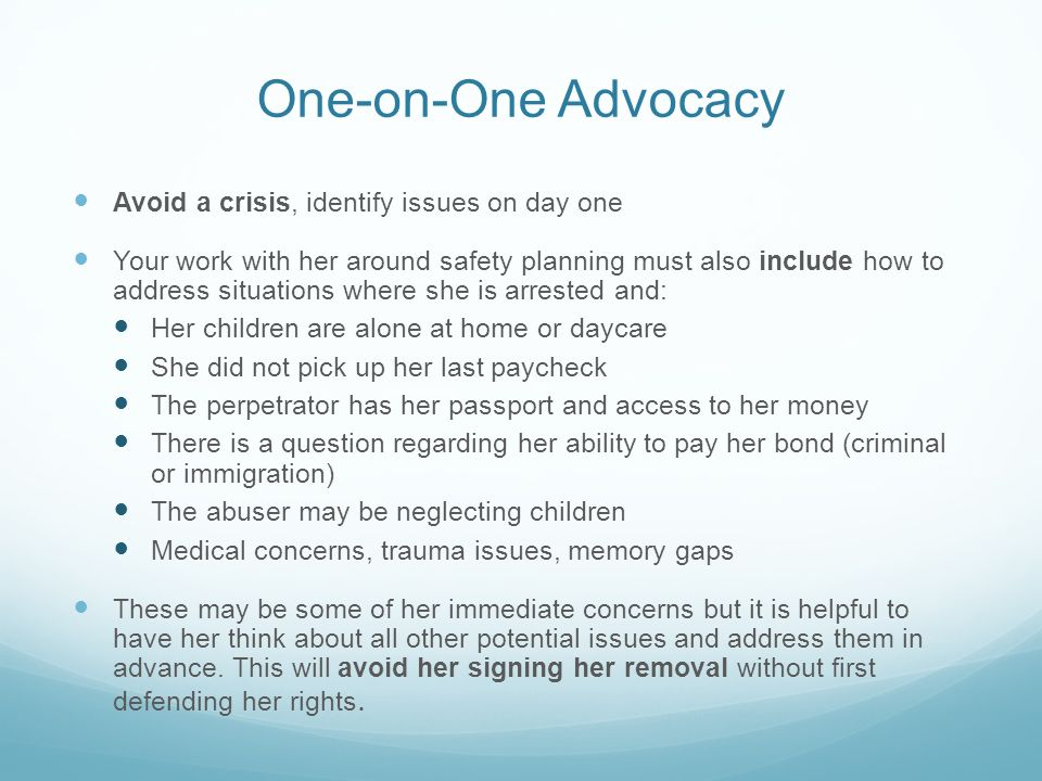 One-on-One Advocacy Avoid a crisis, identify issues on day one Your work with her around safety planning must also include how to address situations where she is arrested and: Her children are alone at home or daycare She did not pick up her last paycheck The perpetrator has her passport and access to her money There is a question regarding her ability to pay her bond (criminal or immigration) The abuser may be neglecting children Medical concerns, trauma issues, memory gaps These may be some of her immediate concerns but it is helpful to have her think about all other potential issues and address them in advance.