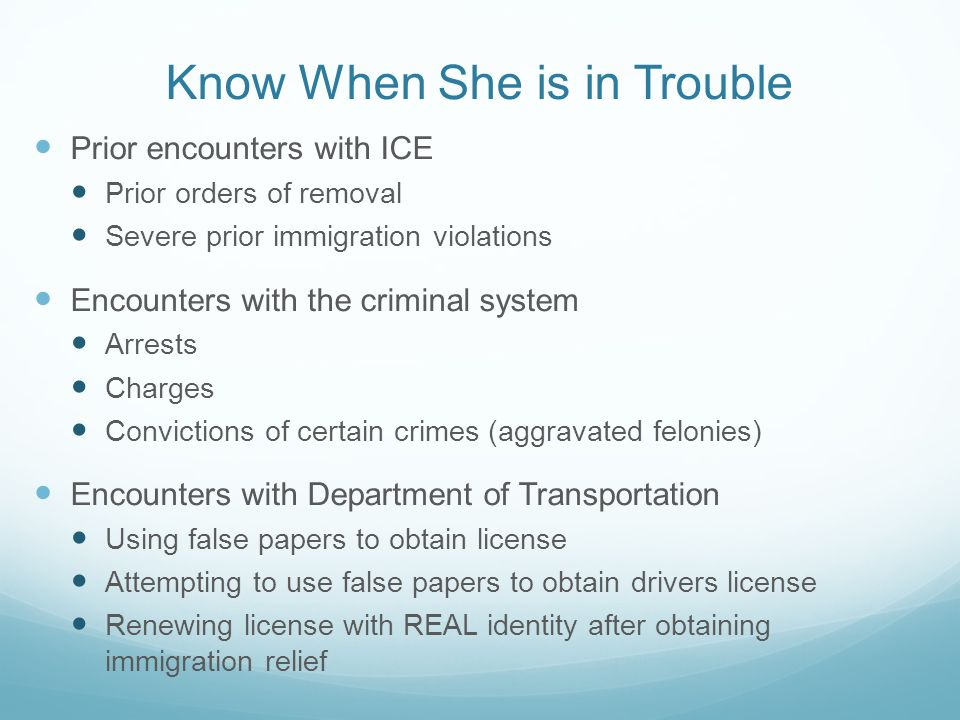 Know When She is in Trouble Prior encounters with ICE Prior orders of removal Severe prior immigration violations Encounters with the criminal system Arrests Charges Convictions of certain crimes (aggravated felonies) Encounters with Department of Transportation Using false papers to obtain license Attempting to use false papers to obtain drivers license Renewing license with REAL identity after obtaining immigration relief