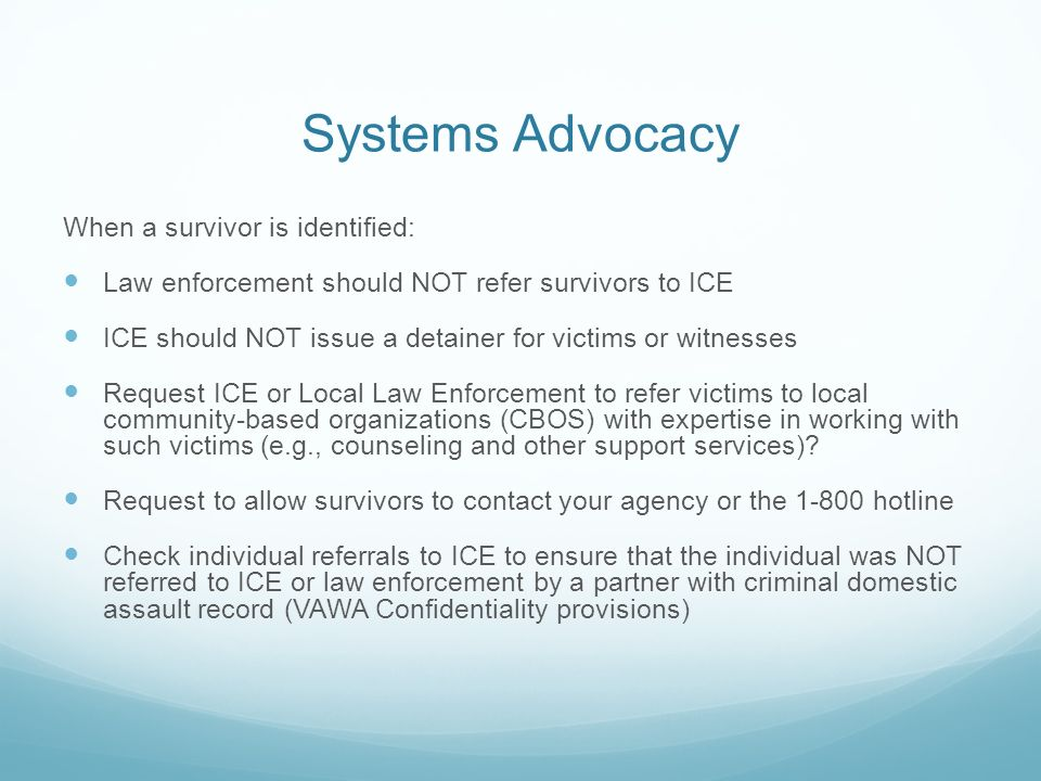Systems Advocacy When a survivor is identified: Law enforcement should NOT refer survivors to ICE ICE should NOT issue a detainer for victims or witnesses Request ICE or Local Law Enforcement to refer victims to local community-based organizations (CBOS) with expertise in working with such victims (e.g., counseling and other support services).