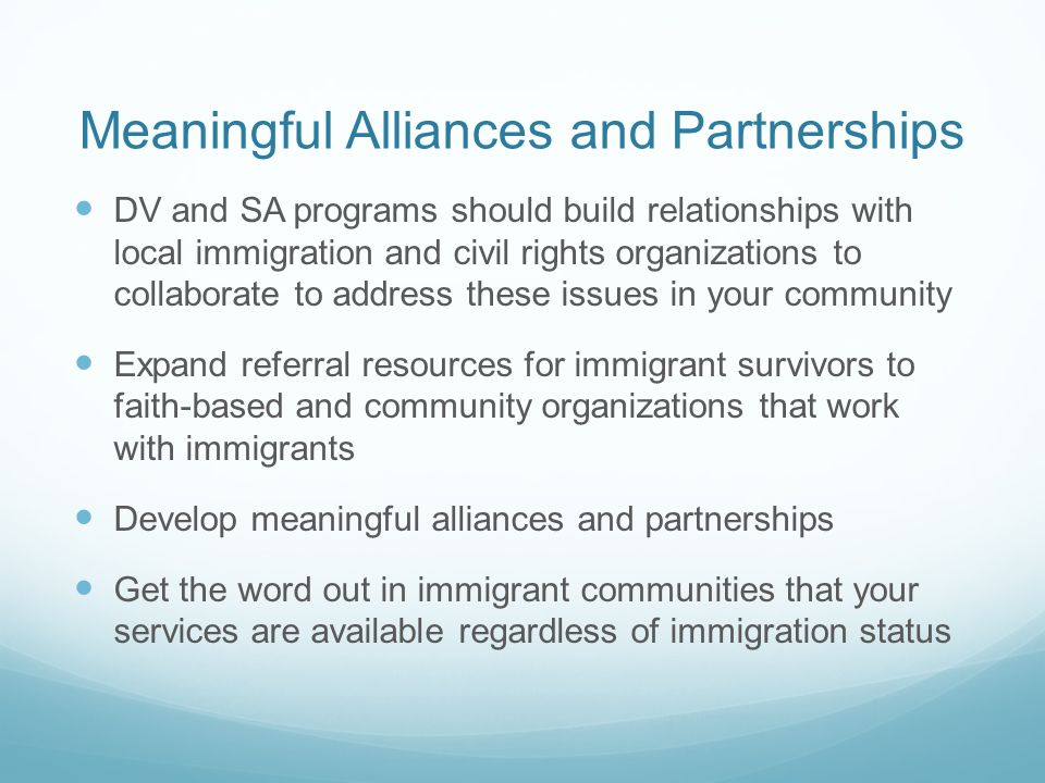 Meaningful Alliances and Partnerships DV and SA programs should build relationships with local immigration and civil rights organizations to collaborate to address these issues in your community Expand referral resources for immigrant survivors to faith-based and community organizations that work with immigrants Develop meaningful alliances and partnerships Get the word out in immigrant communities that your services are available regardless of immigration status
