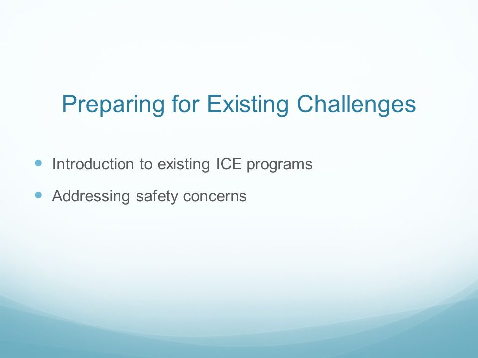 Preparing for Existing Challenges Introduction to existing ICE programs Addressing safety concerns