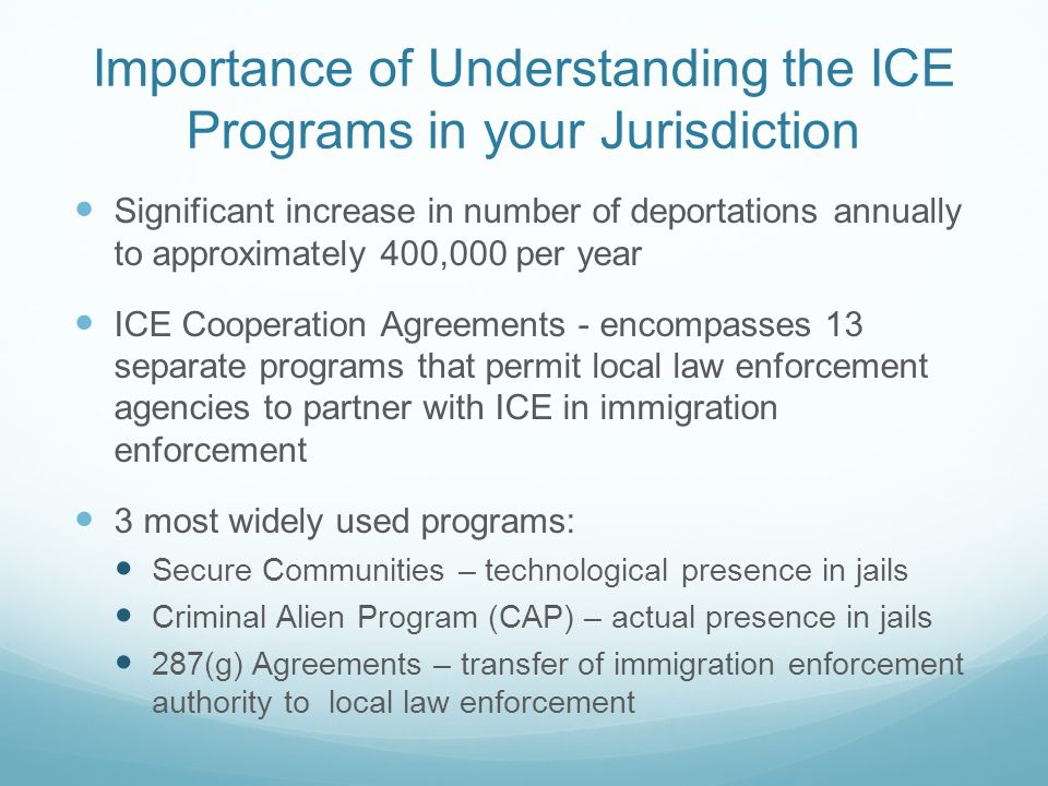Importance of Understanding the ICE Programs in your Jurisdiction Significant increase in number of deportations annually to approximately 400,000 per year ICE Cooperation Agreements - encompasses 13 separate programs that permit local law enforcement agencies to partner with ICE in immigration enforcement 3 most widely used programs: Secure Communities – technological presence in jails Criminal Alien Program (CAP) – actual presence in jails 287(g) Agreements – transfer of immigration enforcement authority to local law enforcement