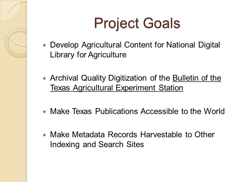 Project Goals Develop Agricultural Content for National Digital Library for Agriculture Archival Quality Digitization of the Bulletin of the Texas Agricultural Experiment Station Make Texas Publications Accessible to the World Make Metadata Records Harvestable to Other Indexing and Search Sites