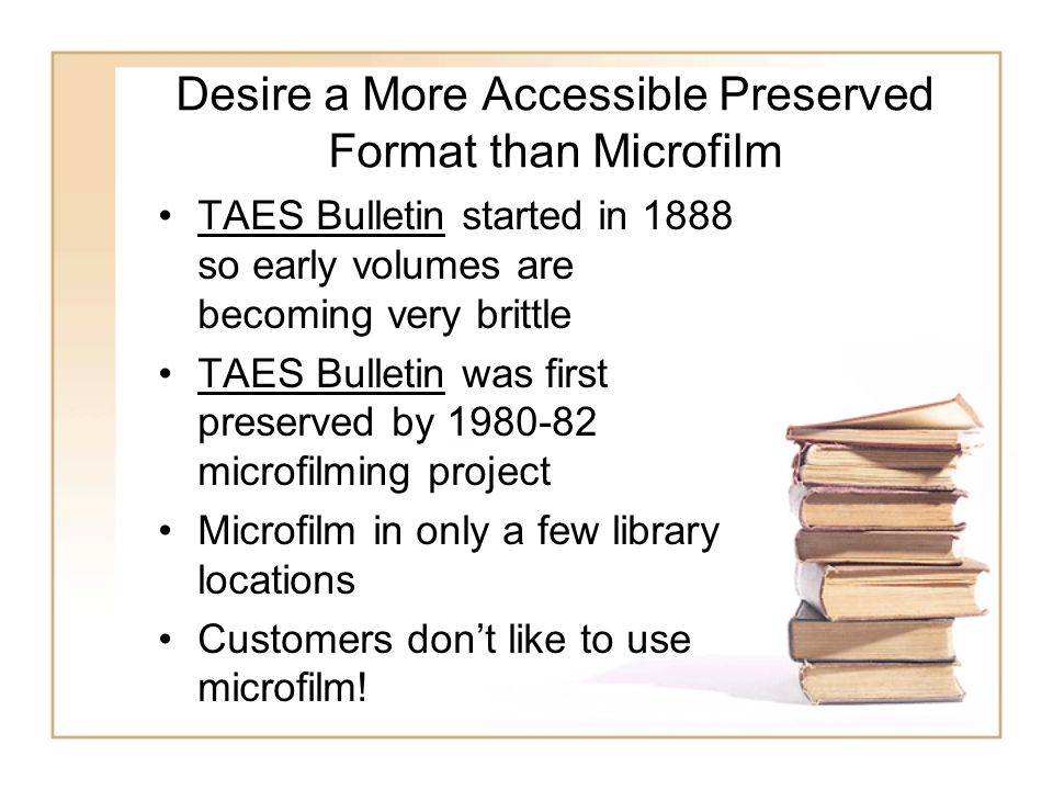 Desire a More Accessible Preserved Format than Microfilm TAES Bulletin started in 1888 so early volumes are becoming very brittle TAES Bulletin was first preserved by microfilming project Microfilm in only a few library locations Customers dont like to use microfilm!