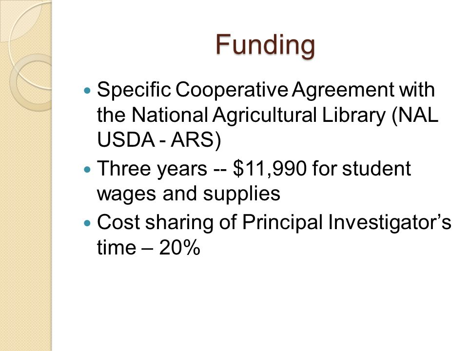 Funding Specific Cooperative Agreement with the National Agricultural Library (NAL USDA - ARS) Three years -- $11,990 for student wages and supplies Cost sharing of Principal Investigators time – 20%