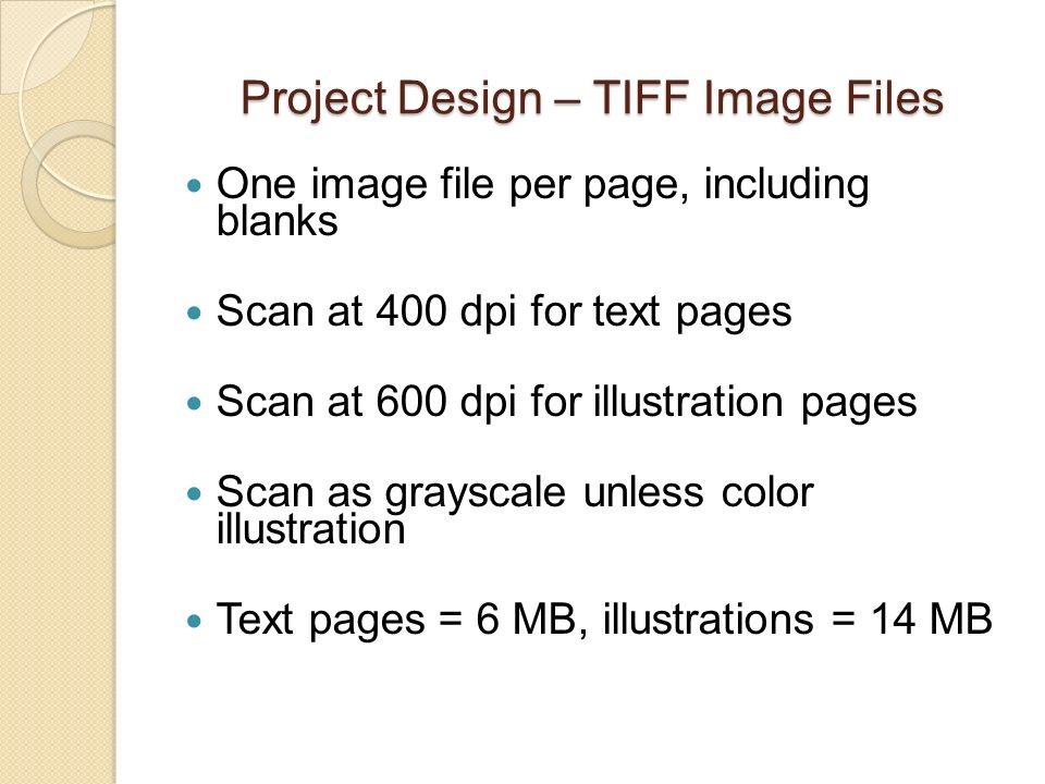 Project Design – TIFF Image Files One image file per page, including blanks Scan at 400 dpi for text pages Scan at 600 dpi for illustration pages Scan as grayscale unless color illustration Text pages = 6 MB, illustrations = 14 MB