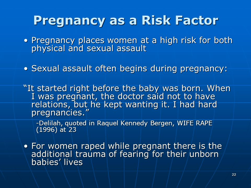 22 Pregnancy as a Risk Factor Pregnancy places women at a high risk for both physical and sexual assaultPregnancy places women at a high risk for both
