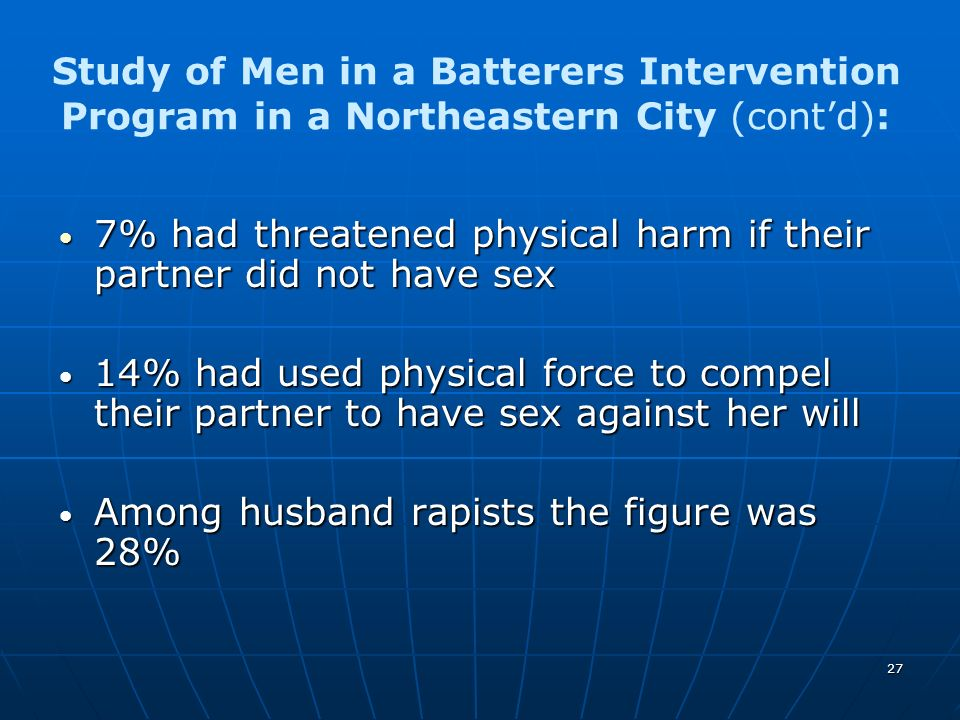 27 Study of Men in a Batterers Intervention Program in a Northeastern City (contd): 7% had threatened physical harm if their partner did not have sex
