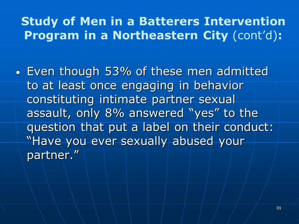 31 Study of Men in a Batterers Intervention Program in a Northeastern City (contd): Even though 53% of these men admitted to at least once engaging in