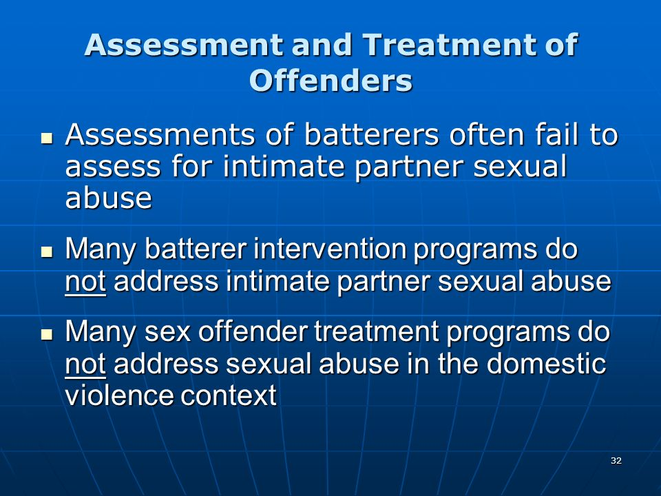 32 Assessment and Treatment of Offenders Assessments of batterers often fail to assess for intimate partner sexual abuse Assessments of batterers ofte