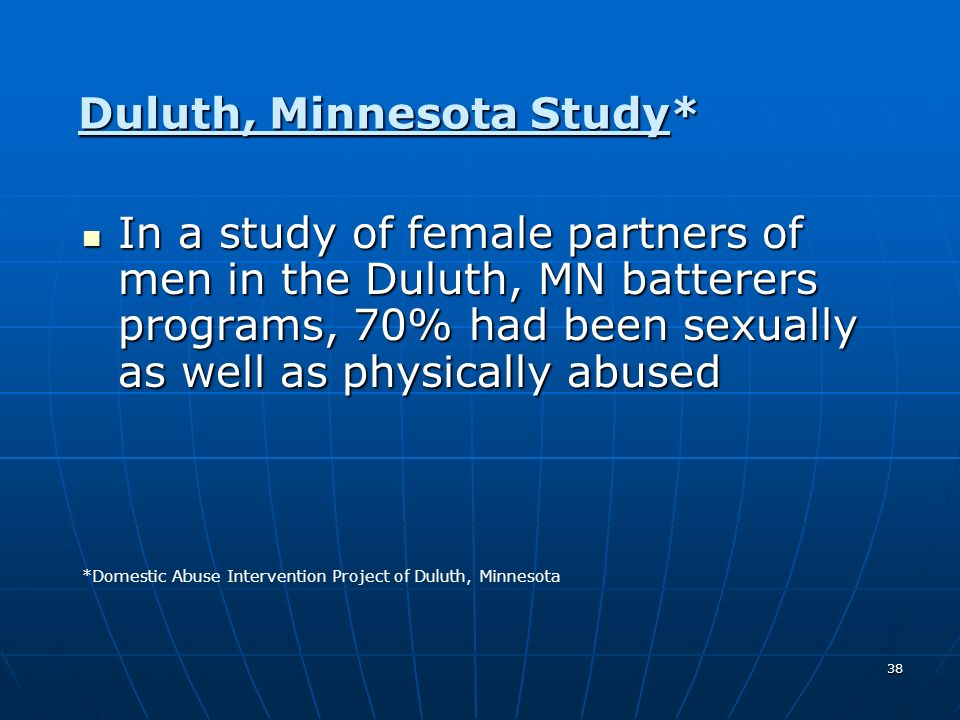 38 Duluth, Minnesota Study* In a study of female partners of men in the Duluth, MN batterers programs, 70% had been sexually as well as physically abu