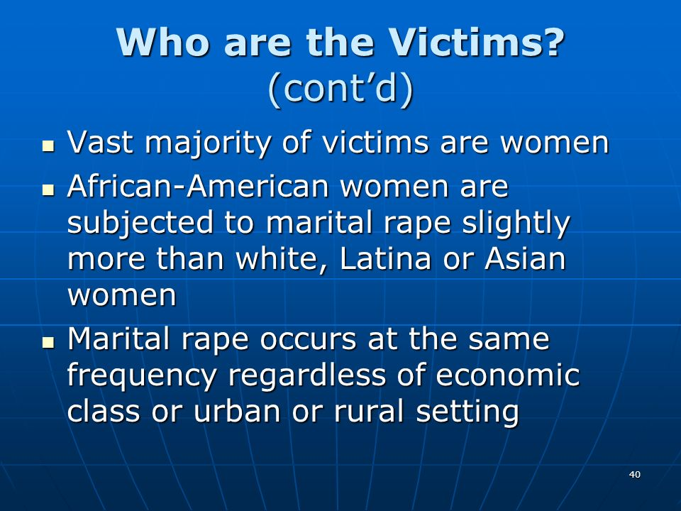 40 Who are the Victims? (contd) Vast majority of victims are women Vast majority of victims are women African-American women are subjected to marital