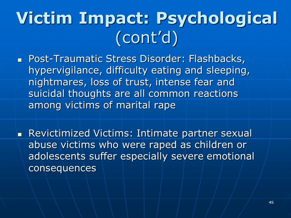 45 Victim Impact: Psychological (contd) Post-Traumatic Stress Disorder: Flashbacks, hypervigilance, difficulty eating and sleeping, nightmares, loss o
