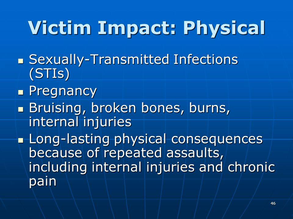 46 Victim Impact: Physical Sexually-Transmitted Infections (STIs) Sexually-Transmitted Infections (STIs) Pregnancy Pregnancy Bruising, broken bones, b