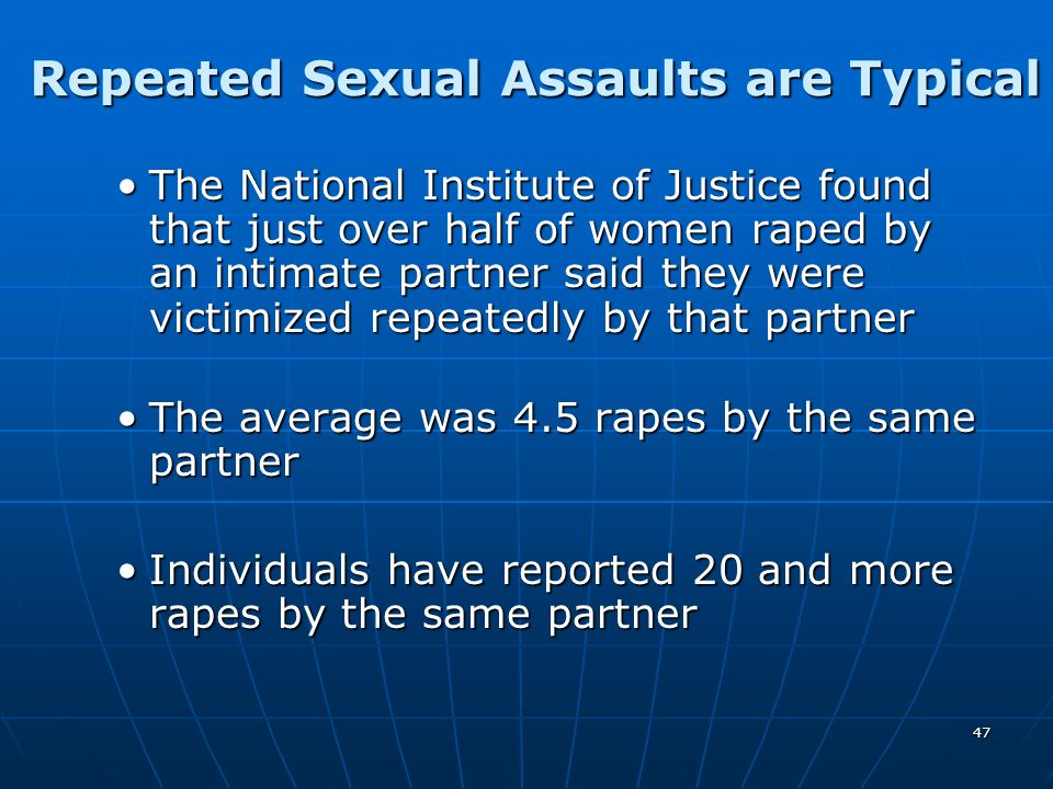 47 Repeated Sexual Assaults are Typical The National Institute of Justice found that just over half of women raped by an intimate partner said they we