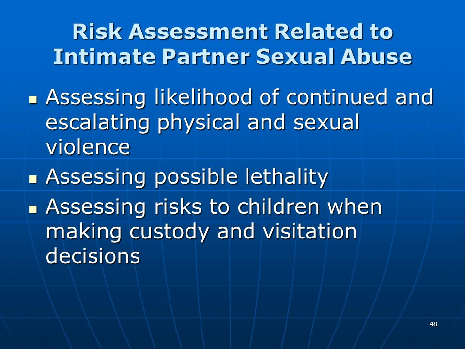 48 Risk Assessment Related to Intimate Partner Sexual Abuse Assessing likelihood of continued and escalating physical and sexual violence Assessing li