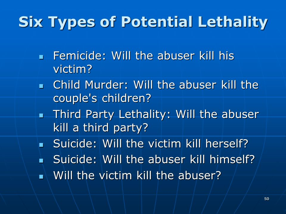 50 Six Types of Potential Lethality Femicide: Will the abuser kill his victim? Femicide: Will the abuser kill his victim? Child Murder: Will the abuse