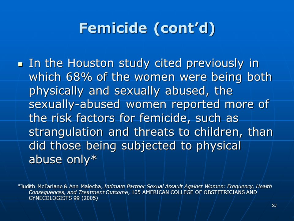 53 Femicide (contd) In the Houston study cited previously in which 68% of the women were being both physically and sexually abused, the sexually-abuse