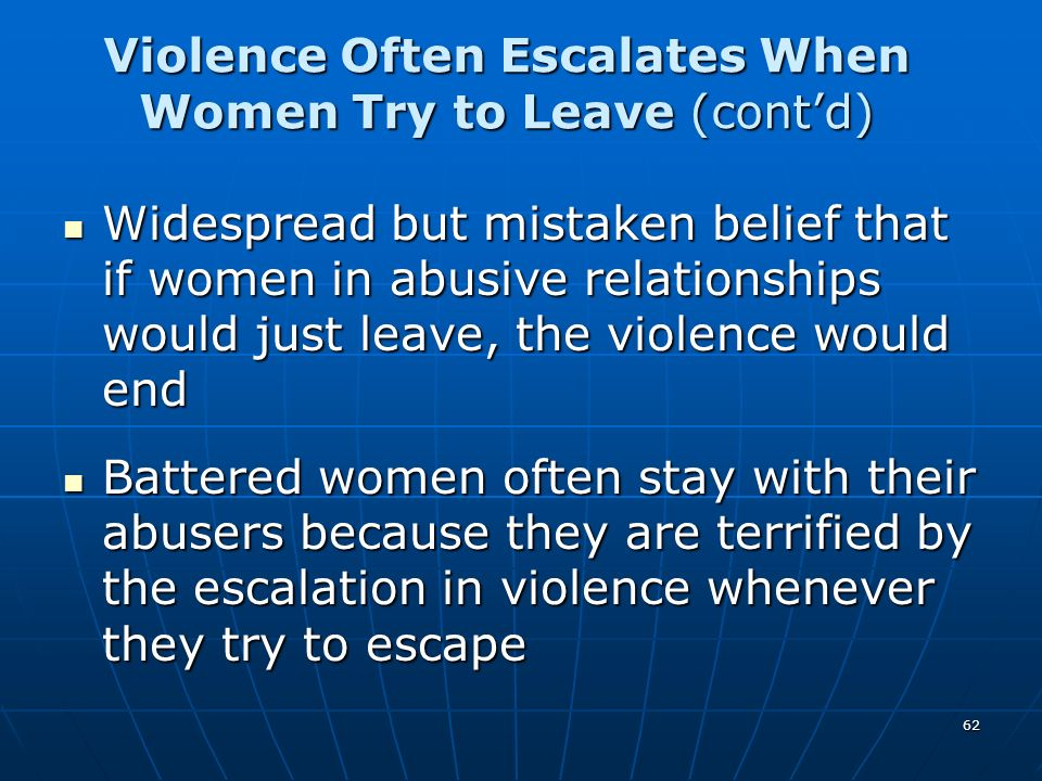 62 Widespread but mistaken belief that if women in abusive relationships would just leave, the violence would end Widespread but mistaken belief that