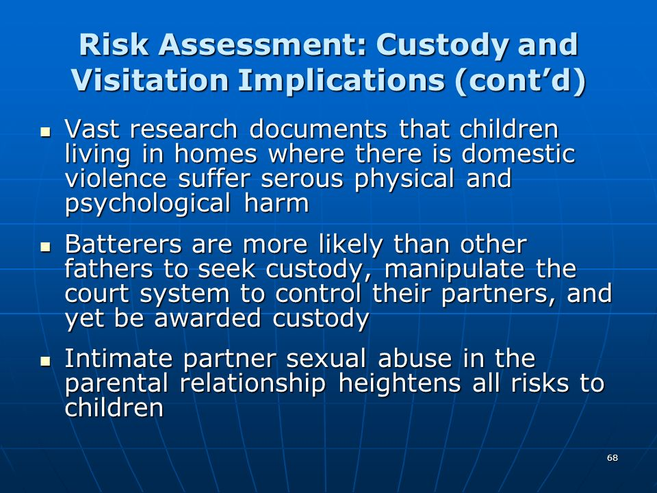 68 Risk Assessment: Custody and Visitation Implications (contd) Vast research documents that children living in homes where there is domestic violence