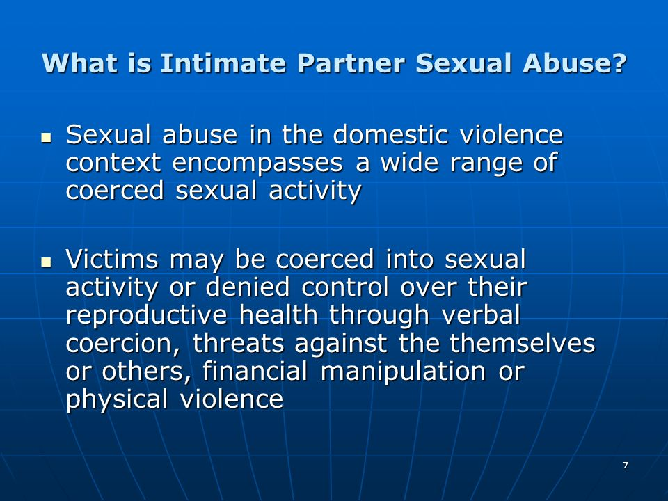 7 What is Intimate Partner Sexual Abuse? Sexual abuse in the domestic violence context encompasses a wide range of coerced sexual activity Sexual abus