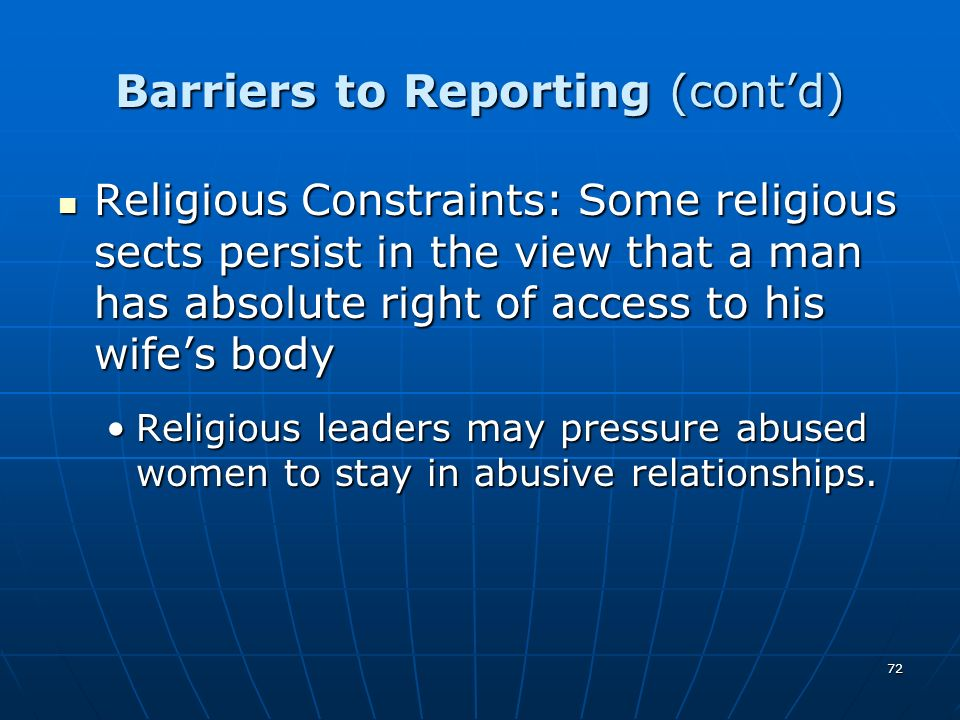 72 Barriers to Reporting (contd) Religious Constraints: Some religious sects persist in the view that a man has absolute right of access to his wifes