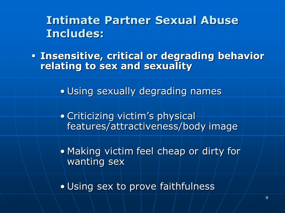 9 Intimate Partner Sexual Abuse Includes: Insensitive, critical or degrading behavior relating to sex and sexuality Insensitive, critical or degrading