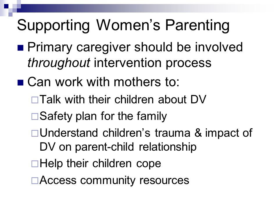 Supporting Womens Parenting Primary caregiver should be involved throughout intervention process Can work with mothers to: Talk with their children ab