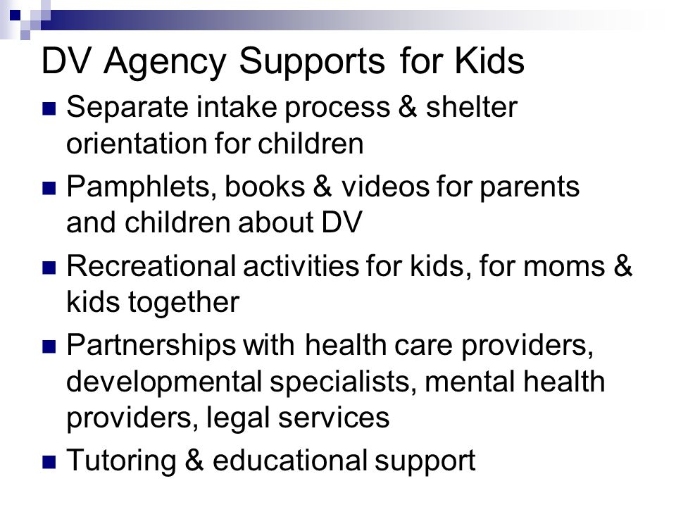 DV Agency Supports for Kids Separate intake process & shelter orientation for children Pamphlets, books & videos for parents and children about DV Rec