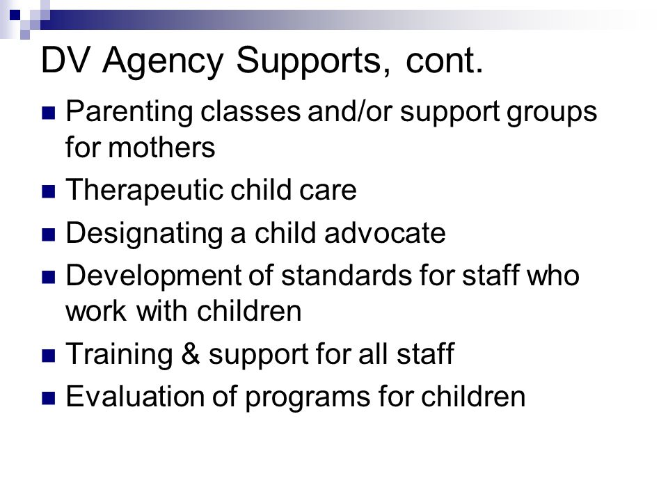 DV Agency Supports, cont. Parenting classes and/or support groups for mothers Therapeutic child care Designating a child advocate Development of stand