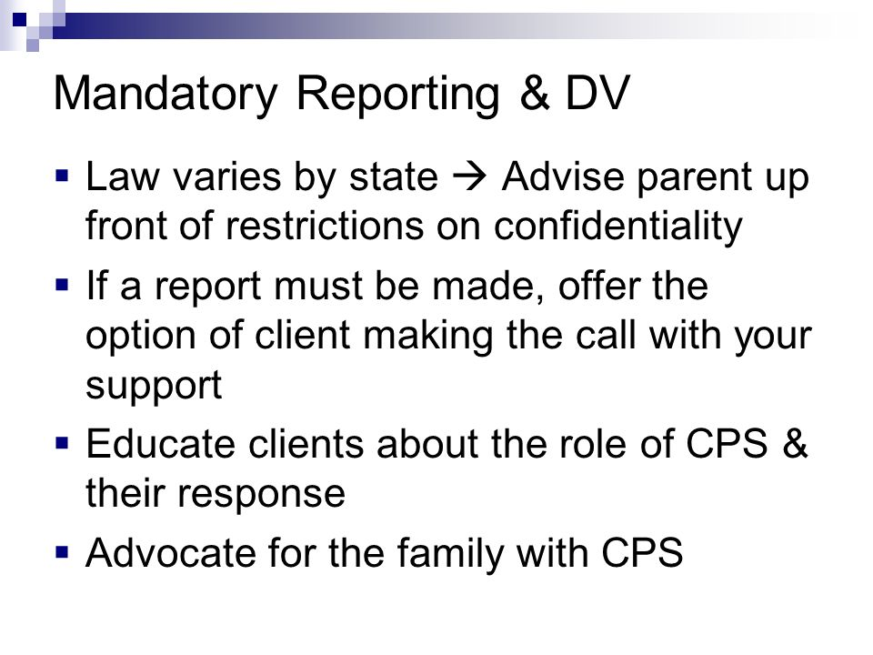 Mandatory Reporting & DV Law varies by state Advise parent up front of restrictions on confidentiality If a report must be made, offer the option of c