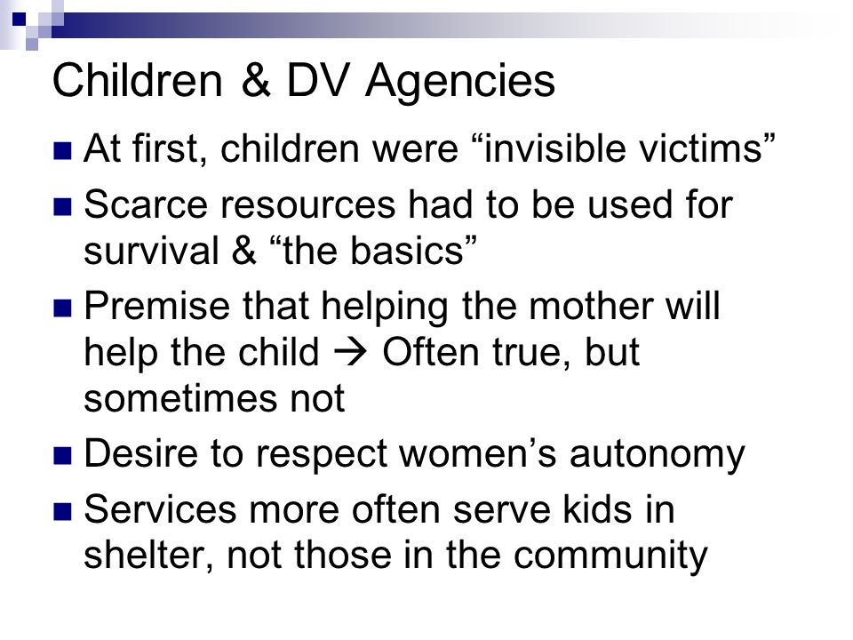 Children & DV Agencies At first, children were invisible victims Scarce resources had to be used for survival & the basics Premise that helping the mo
