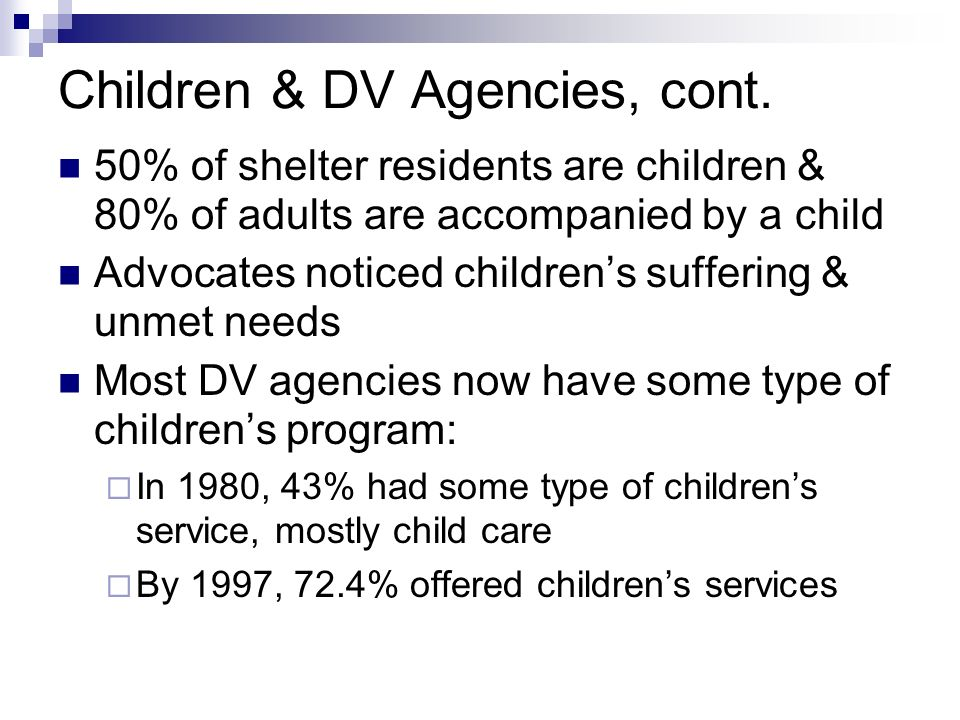 Children & DV Agencies, cont. 50% of shelter residents are children & 80% of adults are accompanied by a child Advocates noticed childrens suffering &
