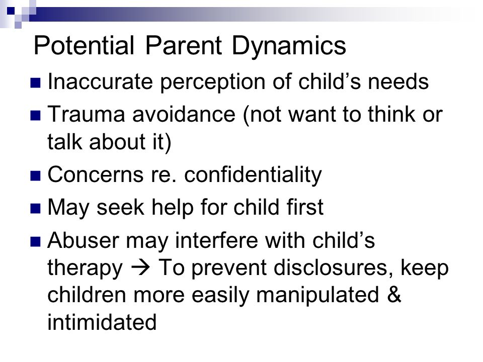 Potential Parent Dynamics Inaccurate perception of childs needs Trauma avoidance (not want to think or talk about it) Concerns re. confidentiality May