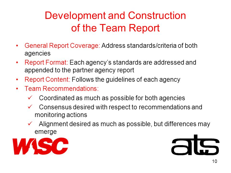10 Development and Construction of the Team Report General Report Coverage: Address standards/criteria of both agencies Report Format: Each agencys standards are addressed and appended to the partner agency report Report Content: Follows the guidelines of each agency Team Recommendations: Coordinated as much as possible for both agencies Consensus desired with respect to recommendations and monitoring actions Alignment desired as much as possible, but differences may emerge