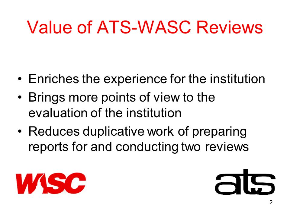 2 Value of ATS-WASC Reviews Enriches the experience for the institution Brings more points of view to the evaluation of the institution Reduces duplicative work of preparing reports for and conducting two reviews