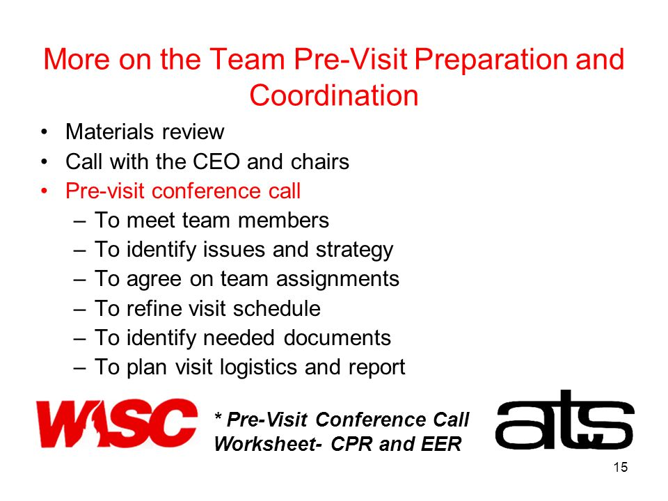 15 More on the Team Pre-Visit Preparation and Coordination Materials review Call with the CEO and chairs Pre-visit conference call –To meet team members –To identify issues and strategy –To agree on team assignments –To refine visit schedule –To identify needed documents –To plan visit logistics and report * Pre-Visit Conference Call Worksheet- CPR and EER