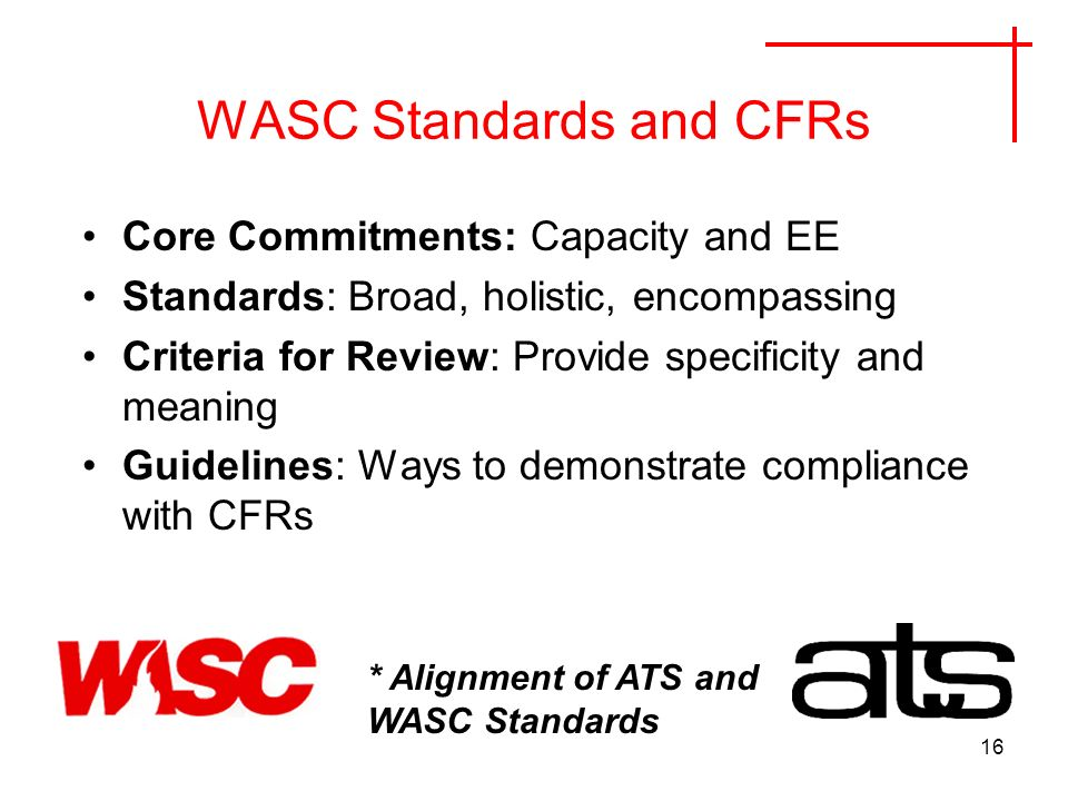 16 WASC Standards and CFRs Core Commitments: Capacity and EE Standards: Broad, holistic, encompassing Criteria for Review: Provide specificity and meaning Guidelines: Ways to demonstrate compliance with CFRs * Alignment of ATS and WASC Standards