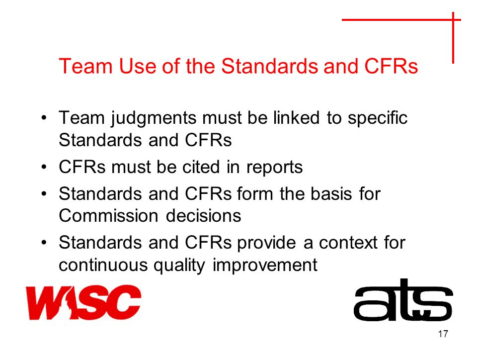 17 Team Use of the Standards and CFRs Team judgments must be linked to specific Standards and CFRs CFRs must be cited in reports Standards and CFRs form the basis for Commission decisions Standards and CFRs provide a context for continuous quality improvement