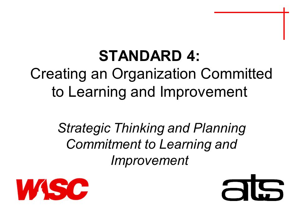 STANDARD 4: Creating an Organization Committed to Learning and Improvement Strategic Thinking and Planning Commitment to Learning and Improvement
